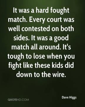 Dave Higgs - It was a hard fought match. Every court was well contested on both sides. It was a good match all around. It's tough to lose when you fight like these kids did down to the wire.