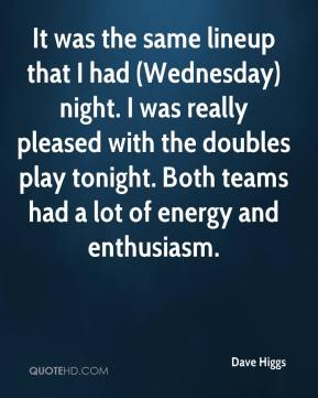 Dave Higgs - It was the same lineup that I had (Wednesday) night. I was really pleased with the doubles play tonight. Both teams had a lot of energy and enthusiasm.