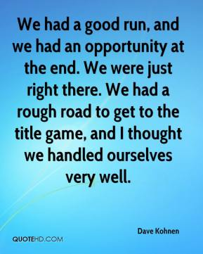 We had a good run, and we had an opportunity at the end. We were just right there. We had a rough road to get to the title game, and I thought we handled ourselves very well.