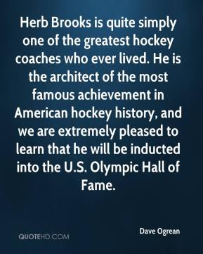 Dave Ogrean - Herb Brooks is quite simply one of the greatest hockey coaches who ever lived. He is the architect of the most famous achievement in American hockey history, and we are extremely pleased to learn that he will be inducted into the U.S. Olympic Hall of Fame.