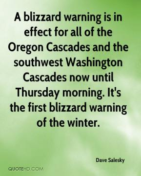 Dave Salesky - A blizzard warning is in effect for all of the Oregon Cascades and the southwest Washington Cascades now until Thursday morning. It's the first blizzard warning of the winter.