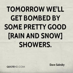 Dave Salesky - Tomorrow we'll get bombed by some pretty good [rain and snow] showers.