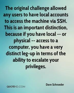 Dave Schroeder - The original challenge allowed any users to have local accounts to access the machine via SSH. This is an important distinction, because if you have local -- or physical -- access to a computer, you have a very distinct leg-up in terms of the ability to escalate your privileges.