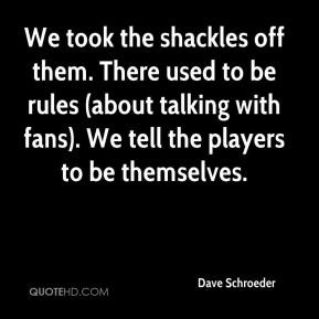 Dave Schroeder - We took the shackles off them. There used to be rules (about talking with fans). We tell the players to be themselves.