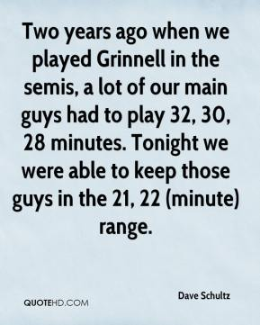 Dave Schultz - Two years ago when we played Grinnell in the semis, a lot of our main guys had to play 32, 30, 28 minutes. Tonight we were able to keep those guys in the 21, 22 (minute) range.