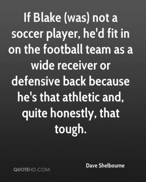 Dave Shelbourne - If Blake (was) not a soccer player, he'd fit in on the football team as a wide receiver or defensive back because he's that athletic and, quite honestly, that tough.