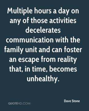 Dave Stone - Multiple hours a day on any of those activities decelerates communication with the family unit and can foster an escape from reality that, in time, becomes unhealthy.