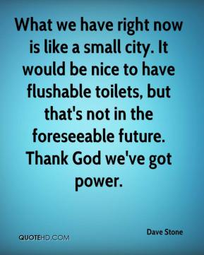 What we have right now is like a small city. It would be nice to have flushable toilets, but that's not in the foreseeable future. Thank God we've got power.