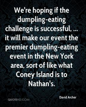 David Archer - We're hoping if the dumpling-eating challenge is successful, ... it will make our event the premier dumpling-eating event in the New York area, sort of like what Coney Island is to Nathan's.