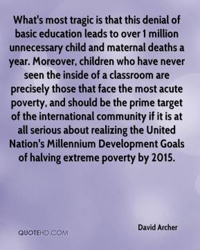 David Archer - What's most tragic is that this denial of basic education leads to over 1 million unnecessary child and maternal deaths a year. Moreover, children who have never seen the inside of a classroom are precisely those that face the most acute poverty, and should be the prime target of the international community if it is at all serious about realizing the United Nation's Millennium Development Goals of halving extreme poverty by 2015.