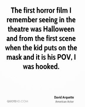 David Arquette - The first horror film I remember seeing in the theatre was Halloween and from the first scene when the kid puts on the mask and it is his POV, I was hooked.