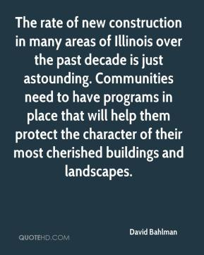 The rate of new construction in many areas of Illinois over the past decade is just astounding. Communities need to have programs in place that will help them protect the character of their most cherished buildings and landscapes.