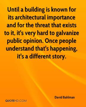 Until a building is known for its architectural importance and for the threat that exists to it, it's very hard to galvanize public opinion. Once people understand that's happening, it's a different story.