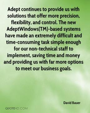 Adept continues to provide us with solutions that offer more precision, flexibility, and control. The new AdeptWindows(TM)-based systems have made an extremely difficult and time-consuming task simple enough for our non-technical staff to implement, saving time and money and providing us with far more options to meet our business goals.