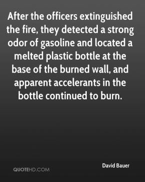 After the officers extinguished the fire, they detected a strong odor of gasoline and located a melted plastic bottle at the base of the burned wall, and apparent accelerants in the bottle continued to burn.