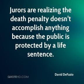 David DeFazio - Jurors are realizing the death penalty doesn't accomplish anything because the public is protected by a life sentence.