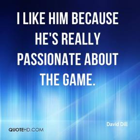 David Dill - I like him because he's really passionate about the game.
