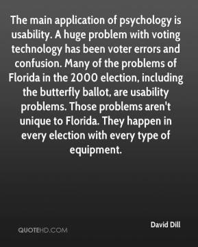 David Dill - The main application of psychology is usability. A huge problem with voting technology has been voter errors and confusion. Many of the problems of Florida in the 2000 election, including the butterfly ballot, are usability problems. Those problems aren't unique to Florida. They happen in every election with every type of equipment.
