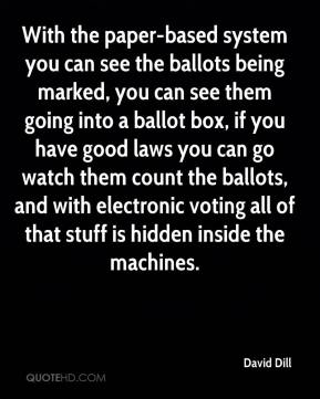 David Dill - With the paper-based system you can see the ballots being marked, you can see them going into a ballot box, if you have good laws you can go watch them count the ballots, and with electronic voting all of that stuff is hidden inside the machines.