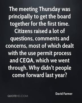 David Farmer - The meeting Thursday was principally to get the board together for the first time. Citizens raised a lot of questions, comments and concerns, most of which dealt with the use permit process and CEQA, which we went through. Why didn't people come forward last year?