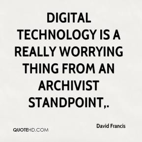 David Francis - Digital technology is a really worrying thing from an archivist standpoint.