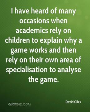 David Giles - I have heard of many occasions when academics rely on children to explain why a game works and then rely on their own area of specialisation to analyse the game.