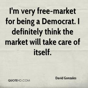 David Gonzales - I'm very free-market for being a Democrat. I definitely think the market will take care of itself.