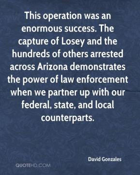 David Gonzales - This operation was an enormous success. The capture of Losey and the hundreds of others arrested across Arizona demonstrates the power of law enforcement when we partner up with our federal, state, and local counterparts.