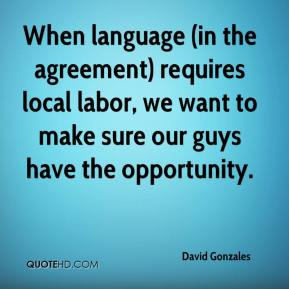 David Gonzales - When language (in the agreement) requires local labor, we want to make sure our guys have the opportunity.