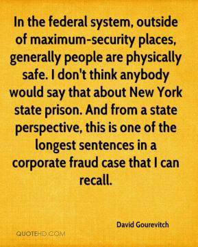 In the federal system, outside of maximum-security places, generally people are physically safe. I don't think anybody would say that about New York state prison. And from a state perspective, this is one of the longest sentences in a corporate fraud case that I can recall.