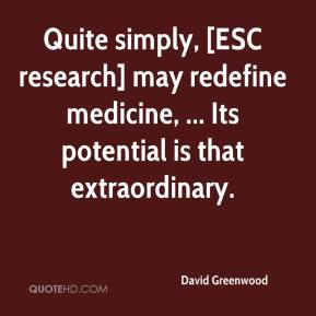 Quite simply, [ESC research] may redefine medicine, ... Its potential is that extraordinary.