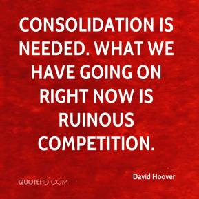 Consolidation is needed. What we have going on right now is ruinous competition.