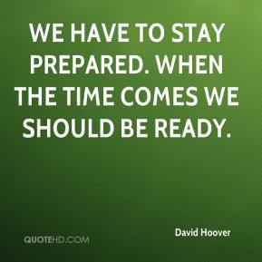 We have to stay prepared. When the time comes we should be ready.