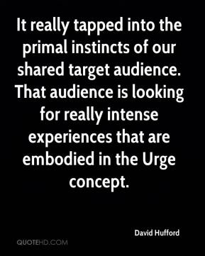 David Hufford - It really tapped into the primal instincts of our shared target audience. That audience is looking for really intense experiences that are embodied in the Urge concept.