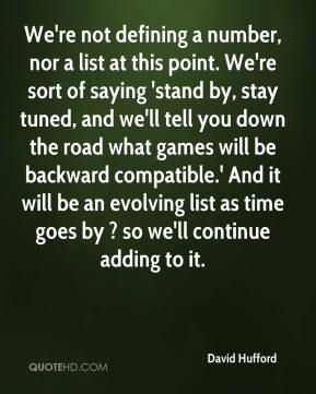 David Hufford - We're not defining a number, nor a list at this point. We're sort of saying 'stand by, stay tuned, and we'll tell you down the road what games will be backward compatible.' And it will be an evolving list as time goes by ? so we'll continue adding to it.