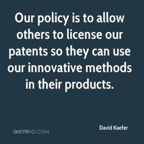 David Kaefer - Our policy is to allow others to license our patents so they can use our innovative methods in their products.