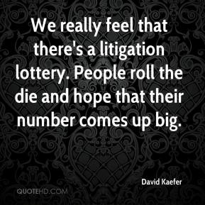 David Kaefer - We really feel that there's a litigation lottery. People roll the die and hope that their number comes up big.