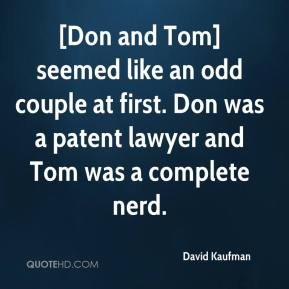 David Kaufman - [Don and Tom] seemed like an odd couple at first. Don was a patent lawyer and Tom was a complete nerd.
