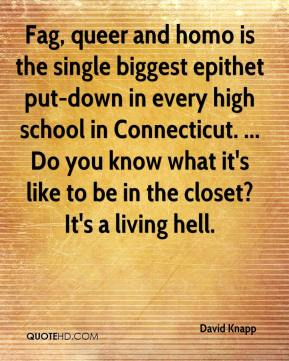 Fag, queer and homo is the single biggest epithet put-down in every high school in Connecticut. ... Do you know what it's like to be in the closet? It's a living hell.