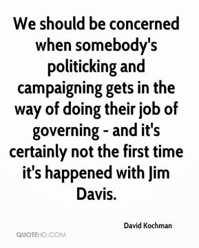 David Kochman - We should be concerned when somebody's politicking and campaigning gets in the way of doing their job of governing - and it's certainly not the first time it's happened with Jim Davis.
