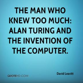 David Leavitt - The Man Who Knew Too Much: Alan Turing and the Invention of the Computer.