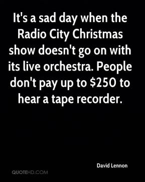David Lennon - It's a sad day when the Radio City Christmas show doesn't go on with its live orchestra. People don't pay up to $250 to hear a tape recorder.