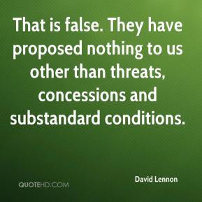 David Lennon - That is false. They have proposed nothing to us other than threats, concessions and substandard conditions.