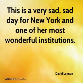 David Lennon - This is a very sad, sad day for New York and one of her most wonderful institutions.