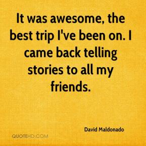 David Maldonado - It was awesome, the best trip I've been on. I came back telling stories to all my friends.
