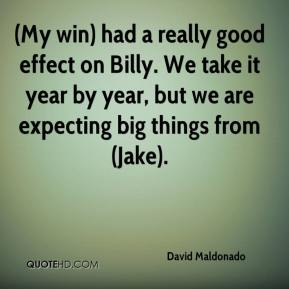David Maldonado - (My win) had a really good effect on Billy. We take it year by year, but we are expecting big things from (Jake).