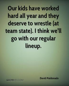 David Maldonado - Our kids have worked hard all year and they deserve to wrestle (at team state). I think we'll go with our regular lineup.