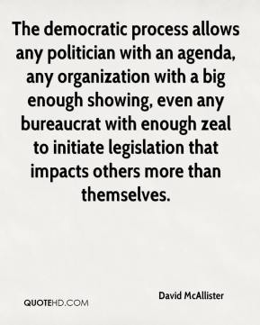 David McAllister - The democratic process allows any politician with an agenda, any organization with a big enough showing, even any bureaucrat with enough zeal to initiate legislation that impacts others more than themselves.