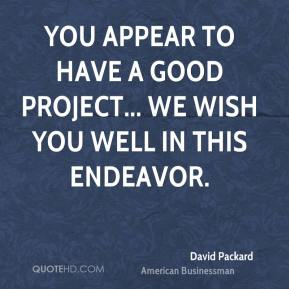 David Packard - You appear to have a good project... we wish you well in this endeavor.