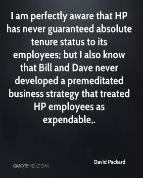David Packard - I am perfectly aware that HP has never guaranteed absolute tenure status to its employees; but I also know that Bill and Dave never developed a premeditated business strategy that treated HP employees as expendable.